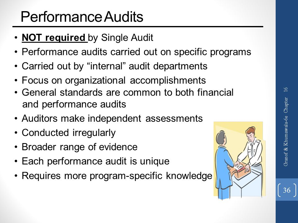 Performance Audits NOT required by Single Audit Performance audits carried out on specific programs Carried out by internal audit departments Focus on organizational accomplishments General standards are common to both financial and performance audits Auditors make independent assessments Conducted irregularly Broader range of evidence Each performance audit is unique Requires more program-specific knowledge Granof & Khumawala-6e Chapter 16 36