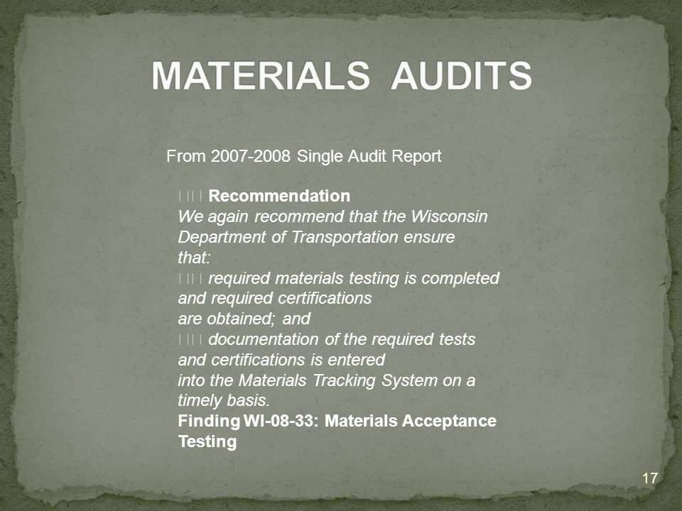 17 Recommendation We again recommend that the Wisconsin Department of Transportation ensure that: required materials testing is completed and required certifications are obtained; and documentation of the required tests and certifications is entered into the Materials Tracking System on a timely basis.