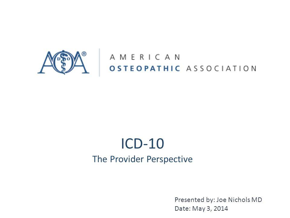 ICD-10 The Provider Perspective Presented by: Joe Nichols MD Date: May 3, 2014