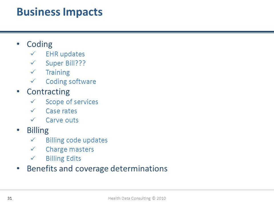 Business Impacts Health Data Consulting © 201031 Coding EHR updates Super Bill??? Training Coding software Contracting Scope of services Case rates Ca