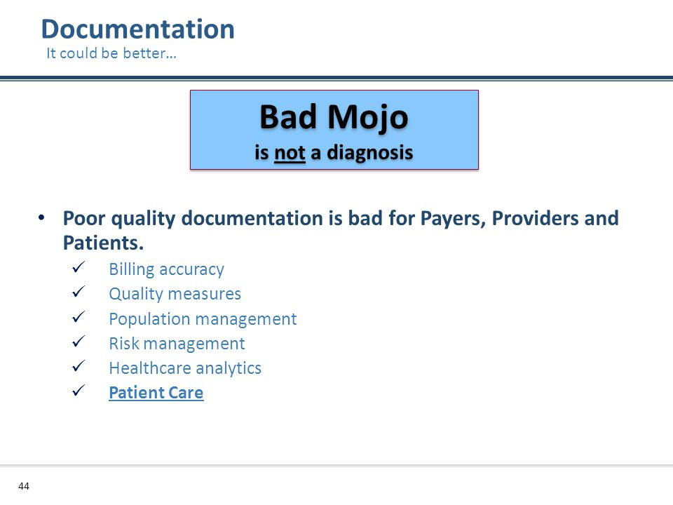Documentation 44 It could be better… Poor quality documentation is bad for Payers, Providers and Patients. Billing accuracy Quality measures Populatio