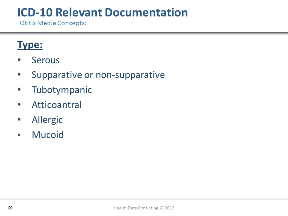 ICD-10 Relevant Documentation 60 Otitis Media Concepts: Type: Serous Supparative or non-supparative Tubotympanic Atticoantral Allergic Mucoid Health D