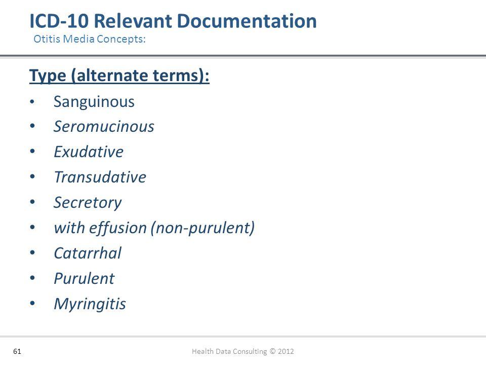 ICD-10 Relevant Documentation 61 Type (alternate terms): Sanguinous Seromucinous Exudative Transudative Secretory with effusion (non-purulent) Catarrh