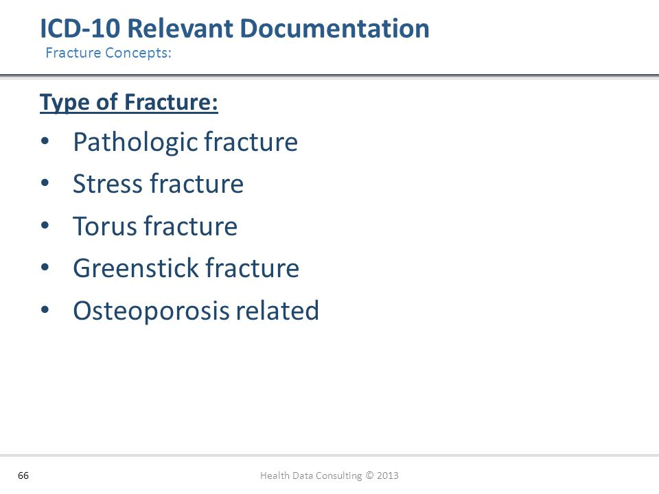 ICD-10 Relevant Documentation 66 Fracture Concepts: Type of Fracture: Pathologic fracture Stress fracture Torus fracture Greenstick fracture Osteoporo