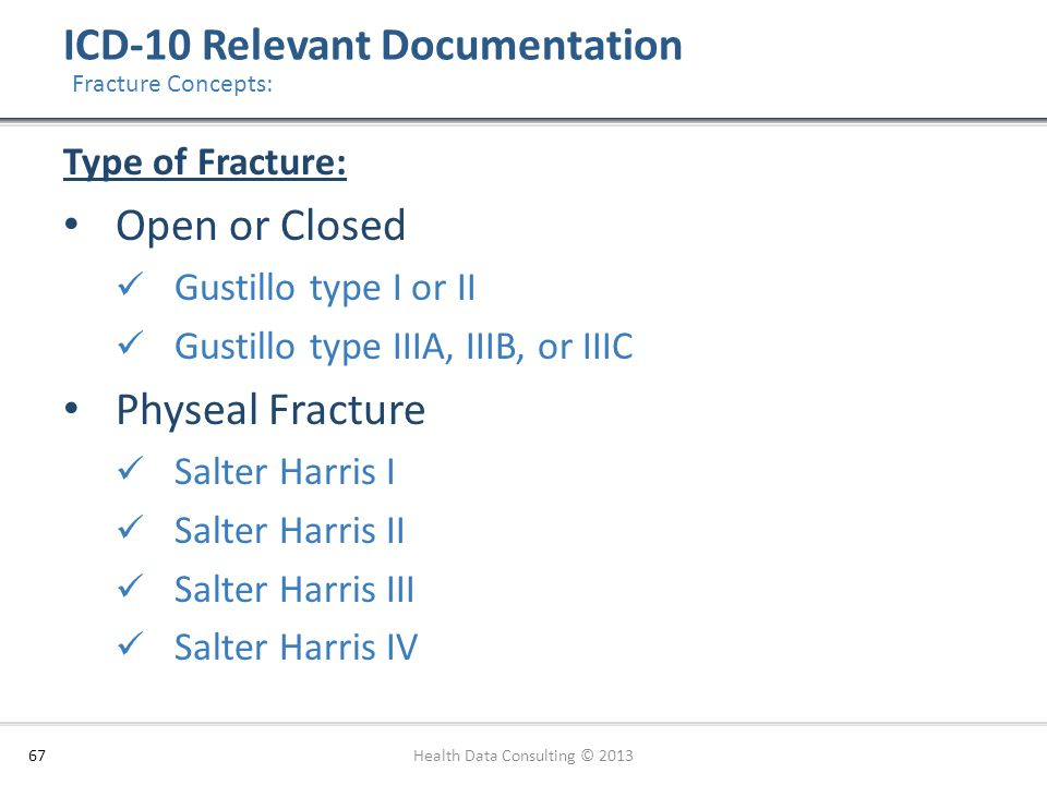 ICD-10 Relevant Documentation 67 Fracture Concepts: Type of Fracture: Open or Closed Gustillo type I or II Gustillo type IIIA, IIIB, or IIIC Physeal F