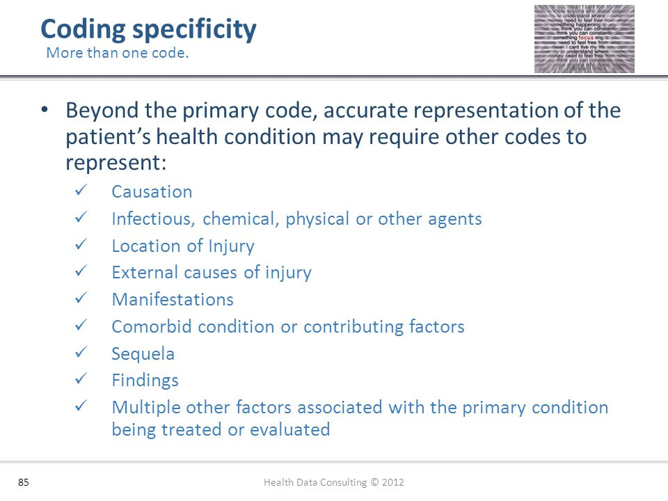Coding specificity Beyond the primary code, accurate representation of the patient's health condition may require other codes to represent: Causation