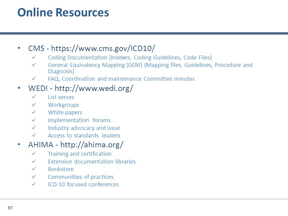 Online Resources CMS - https://www.cms.gov/ICD10/ Coding Documentation (Indexes, Coding Guidelines, Code Files) General Equivalency Mapping [GEM] (Map