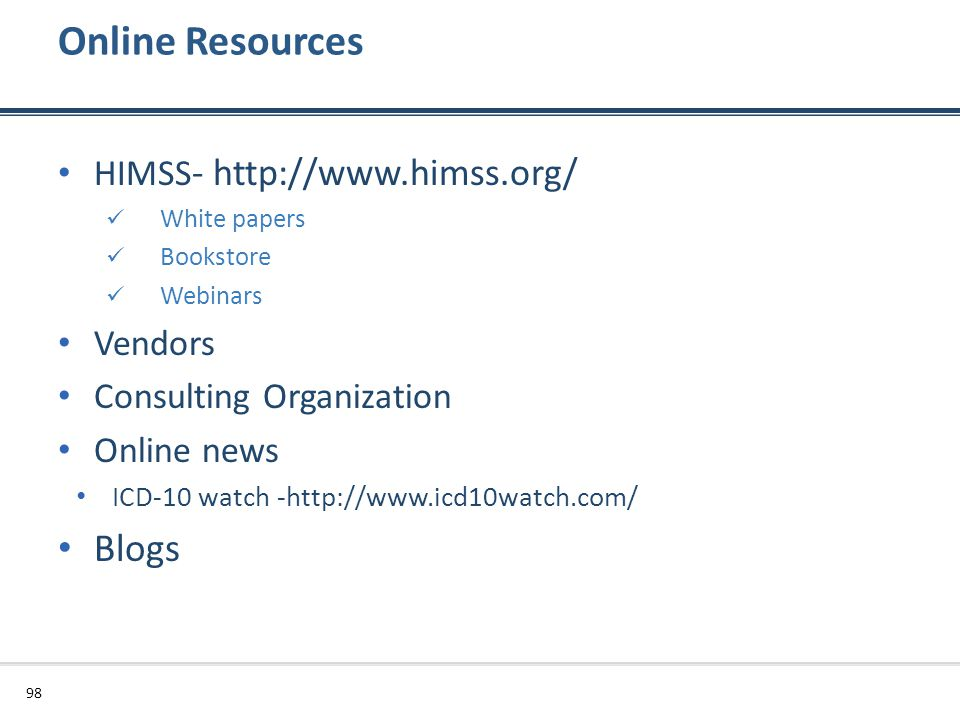 Online Resources HIMSS - http://www.himss.org/ White papers Bookstore Webinars Vendors Consulting Organization Online news ICD-10 watch -http://www.ic
