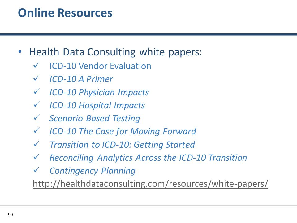 Online Resources Health Data Consulting white papers: ICD-10 Vendor Evaluation ICD-10 A Primer ICD-10 Physician Impacts ICD-10 Hospital Impacts Scenar