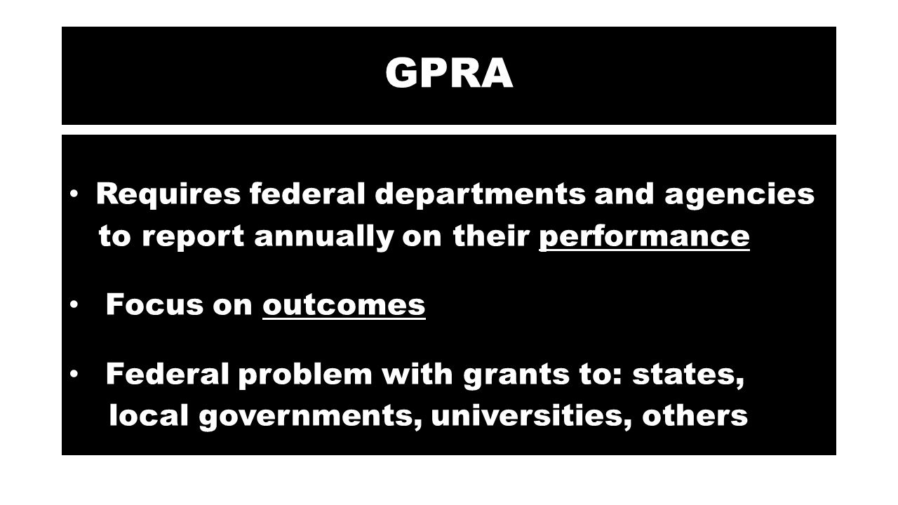 GPRA Requires federal departments and agencies to report annually on their performance Focus on outcomes Federal problem with grants to: states, local governments, universities, others