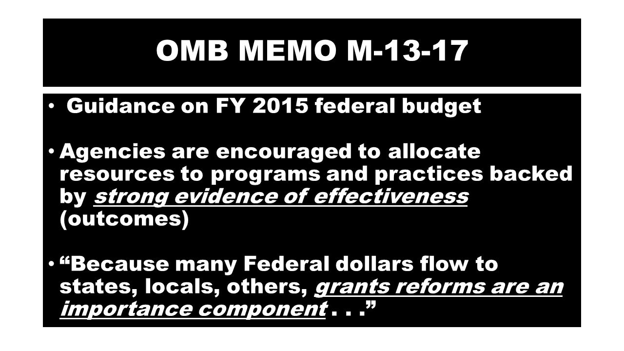 OMB MEMO M-13-17 Guidance on FY 2015 federal budget Agencies are encouraged to allocate resources to programs and practices backed by strong evidence of effectiveness (outcomes) Because many Federal dollars flow to states, locals, others, grants reforms are an importance component...