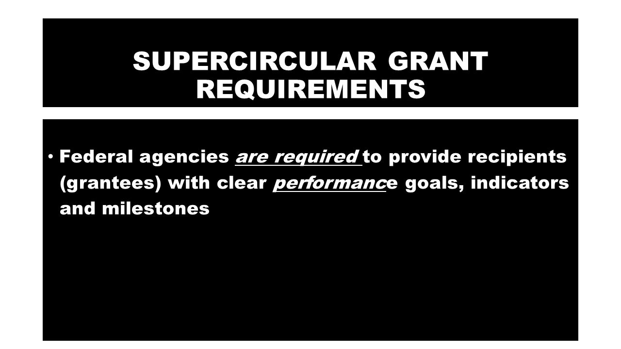 SUPERCIRCULAR GRANT REQUIREMENTS Federal agencies are required to provide recipients (grantees) with clear performance goals, indicators and milestones