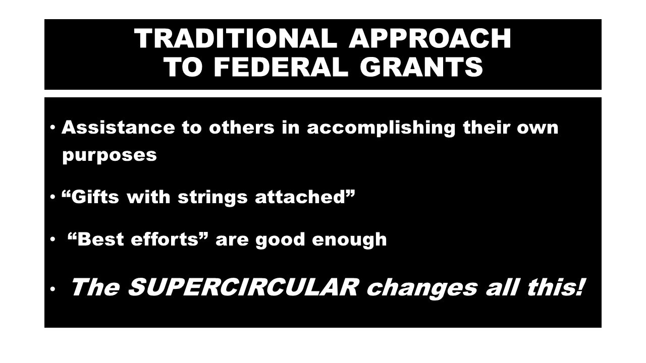 TRADITIONAL APPROACH TO FEDERAL GRANTS Assistance to others in accomplishing their own purposes Gifts with strings attached Best efforts are good enough The SUPERCIRCULAR changes all this!