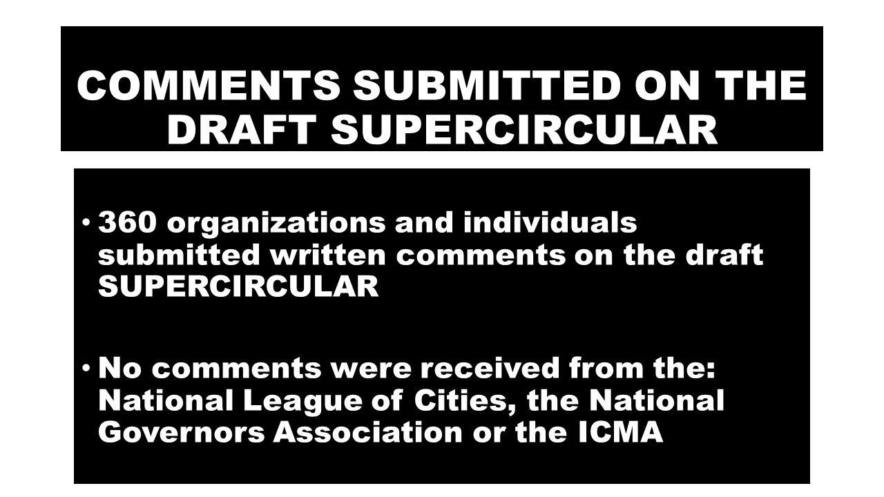 COMMENTS SUBMITTED ON THE DRAFT SUPERCIRCULAR 360 organizations and individuals submitted written comments on the draft SUPERCIRCULAR No comments were received from the: National League of Cities, the National Governors Association or the ICMA