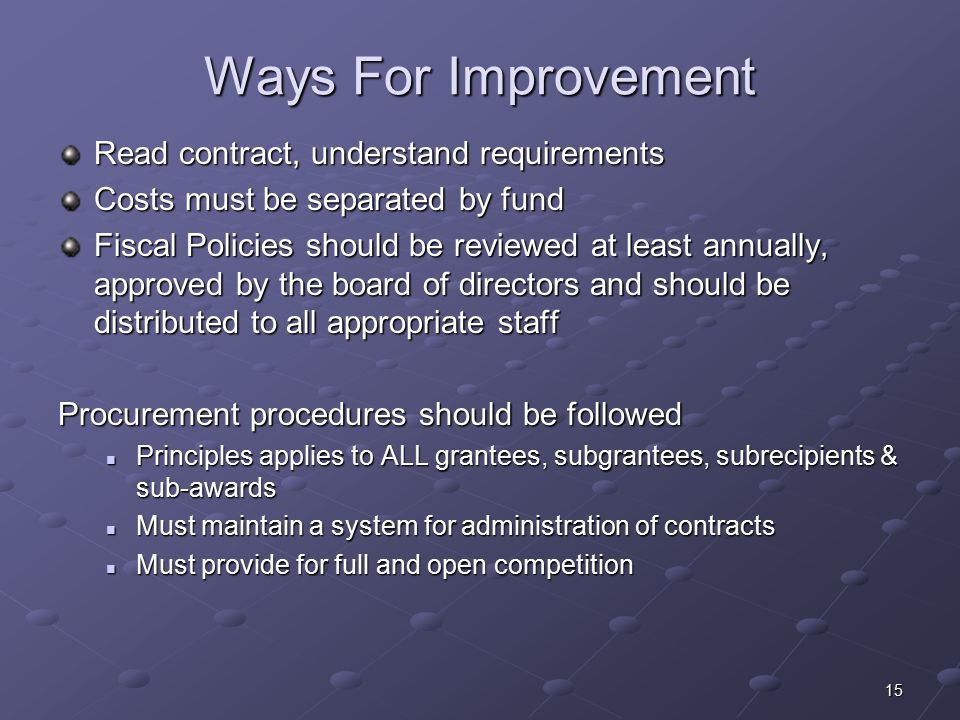 15 Ways For Improvement Read contract, understand requirements Costs must be separated by fund Fiscal Policies should be reviewed at least annually, approved by the board of directors and should be distributed to all appropriate staff Procurement procedures should be followed Principles applies to ALL grantees, subgrantees, subrecipients & sub-awards Principles applies to ALL grantees, subgrantees, subrecipients & sub-awards Must maintain a system for administration of contracts Must maintain a system for administration of contracts Must provide for full and open competition Must provide for full and open competition
