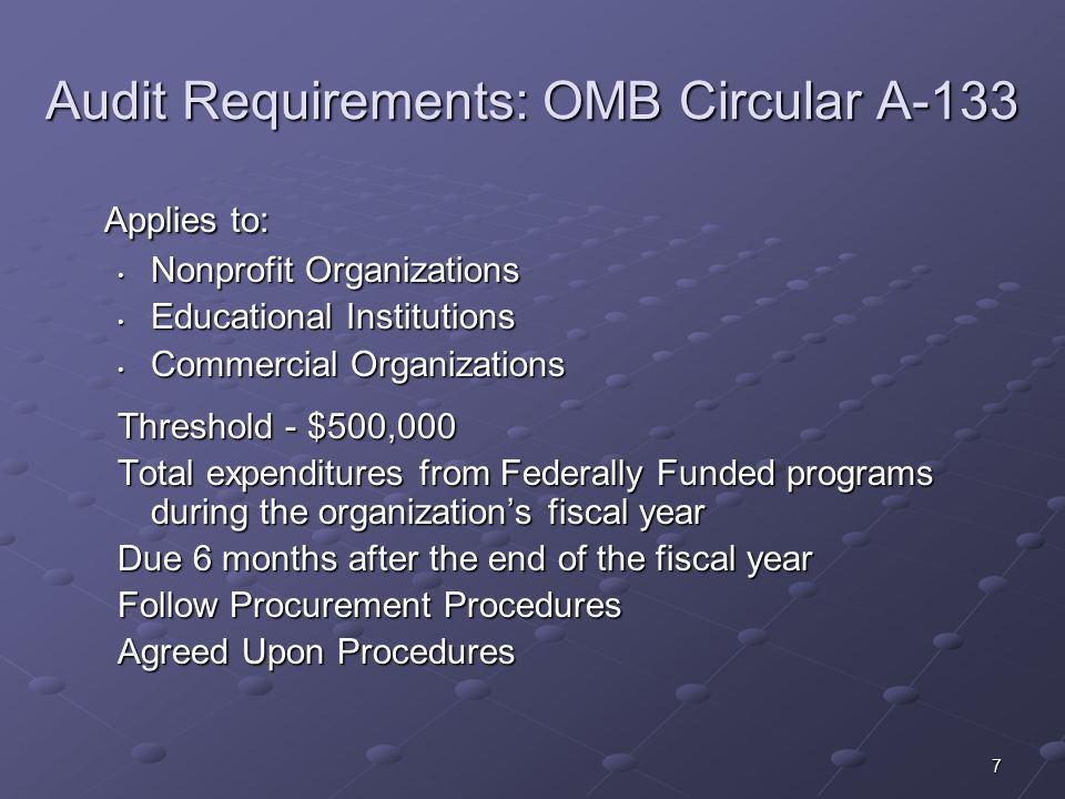 7 Audit Requirements: OMB Circular A-133 Applies to: Nonprofit Organizations Nonprofit Organizations Educational Institutions Educational Institutions Commercial Organizations Commercial Organizations Threshold - $500,000 Total expenditures from Federally Funded programs during the organization's fiscal year Due 6 months after the end of the fiscal year Follow Procurement Procedures Agreed Upon Procedures
