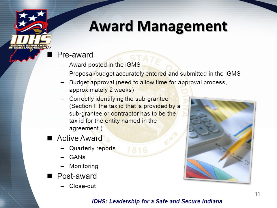 IDHS: Leadership for a Safe and Secure Indiana Award Management Pre-award –Award posted in the iGMS –Proposal/budget accurately entered and submitted