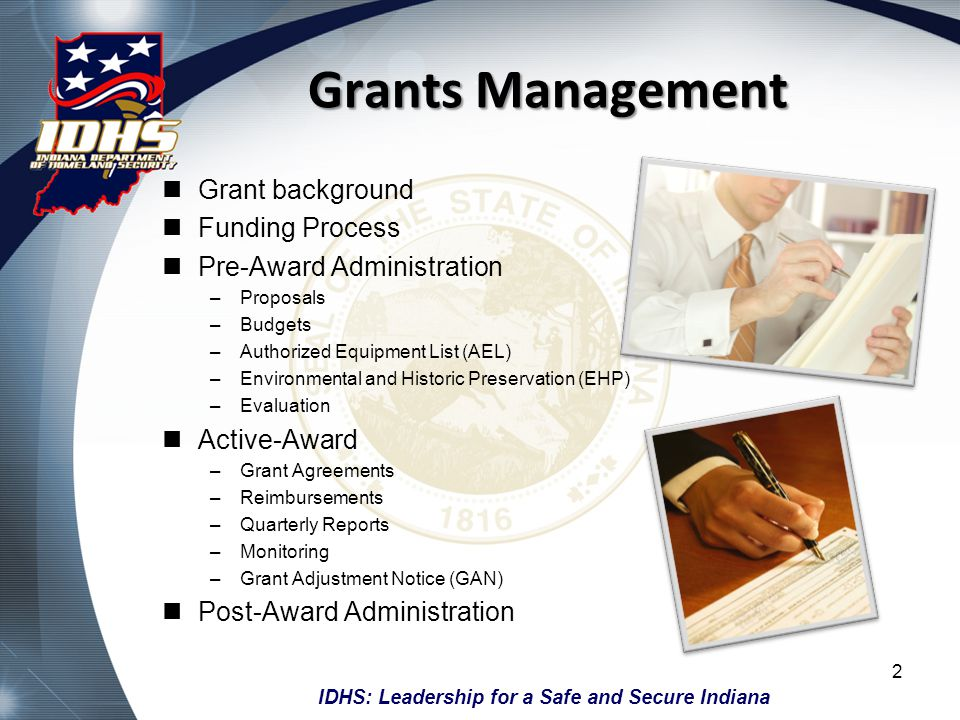IDHS: Leadership for a Safe and Secure Indiana Grants Management Grant background Funding Process Pre-Award Administration –Proposals –Budgets –Author