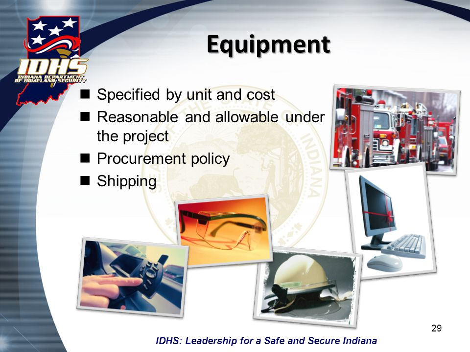 IDHS: Leadership for a Safe and Secure Indiana Equipment Specified by unit and cost Reasonable and allowable under the project Procurement policy Ship