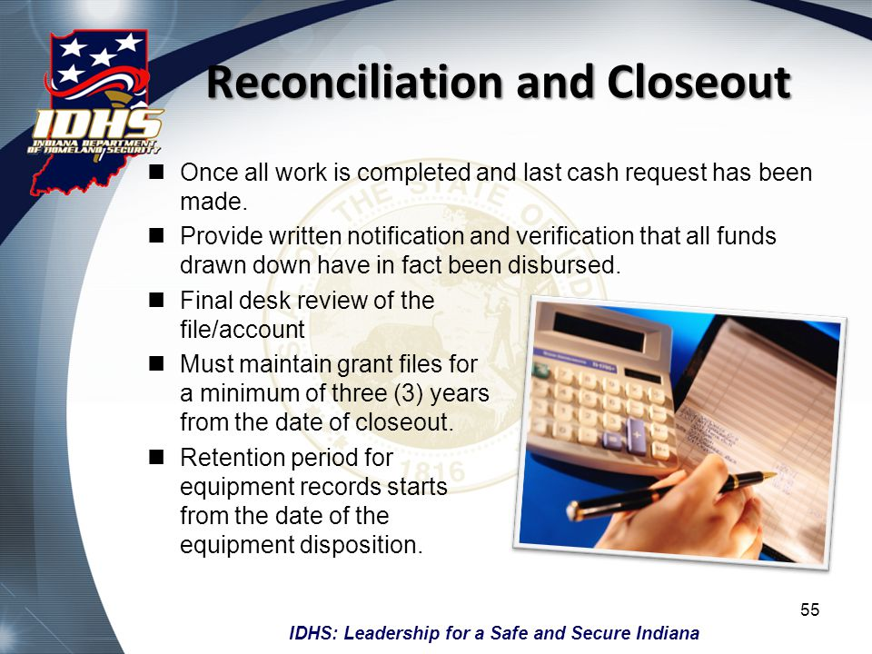 IDHS: Leadership for a Safe and Secure Indiana Reconciliation and Closeout Once all work is completed and last cash request has been made. Provide wri
