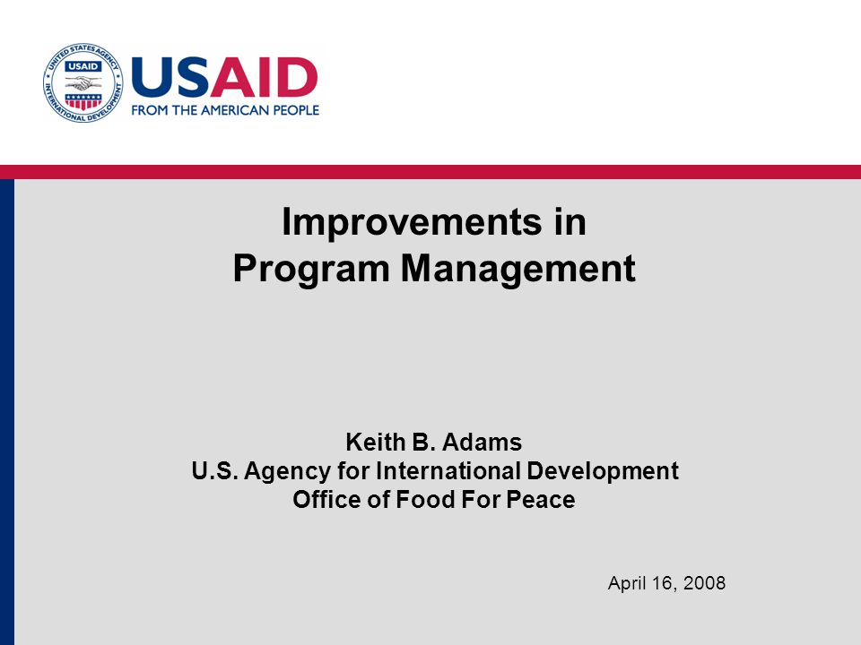 Improvements in Program Management Keith B. Adams U.S. Agency for International Development Office of Food For Peace April 16, 2008