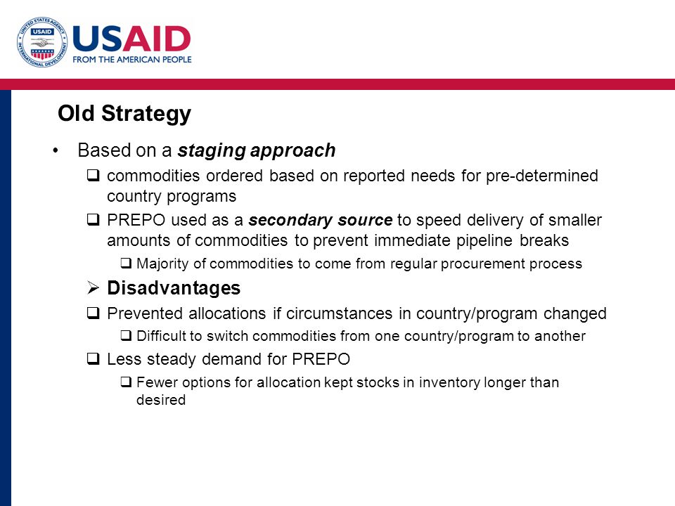 Old Strategy Based on a staging approach  commodities ordered based on reported needs for pre-determined country programs  PREPO used as a secondary source to speed delivery of smaller amounts of commodities to prevent immediate pipeline breaks  Majority of commodities to come from regular procurement process  Disadvantages  Prevented allocations if circumstances in country/program changed  Difficult to switch commodities from one country/program to another  Less steady demand for PREPO  Fewer options for allocation kept stocks in inventory longer than desired
