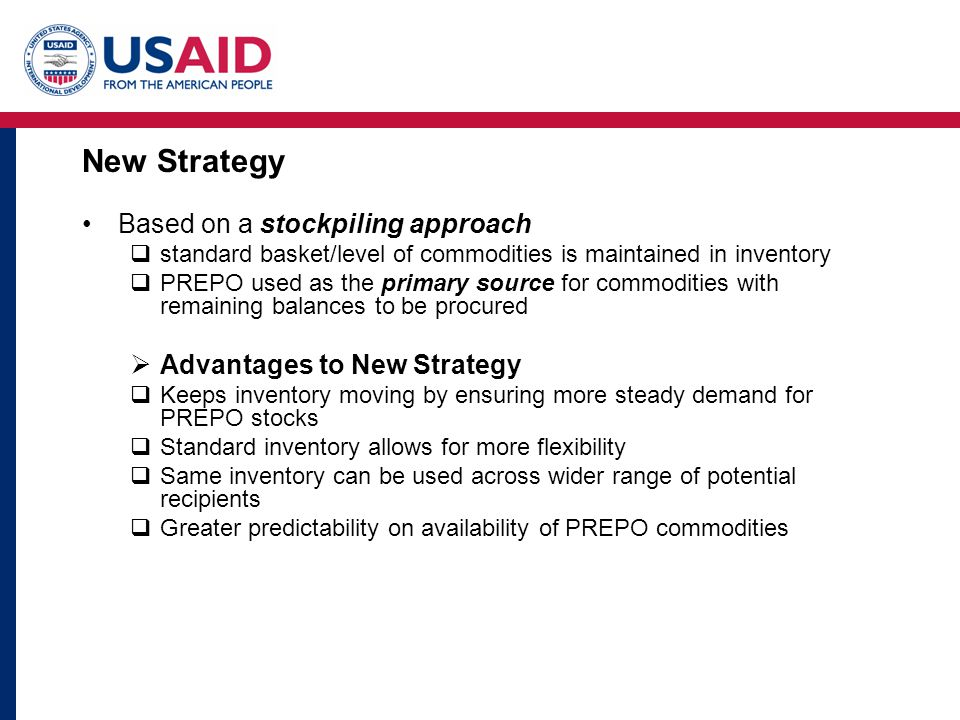 New Strategy Based on a stockpiling approach  standard basket/level of commodities is maintained in inventory  PREPO used as the primary source for