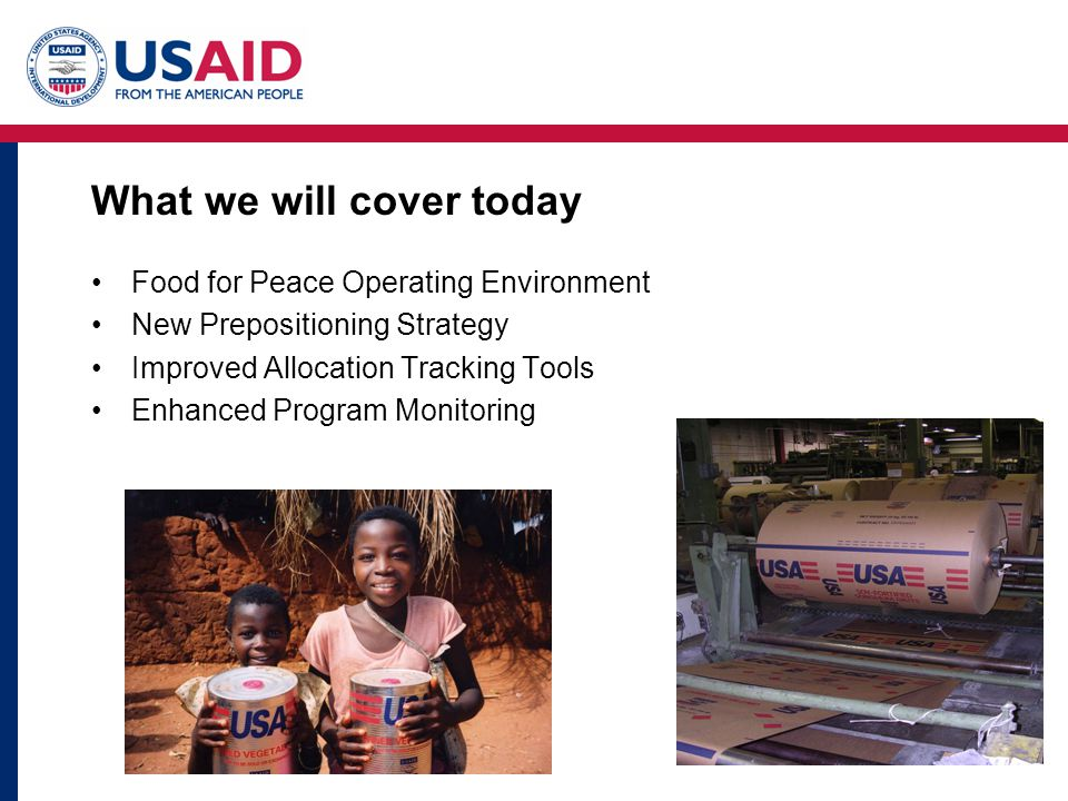 What we will cover today Food for Peace Operating Environment New Prepositioning Strategy Improved Allocation Tracking Tools Enhanced Program Monitori