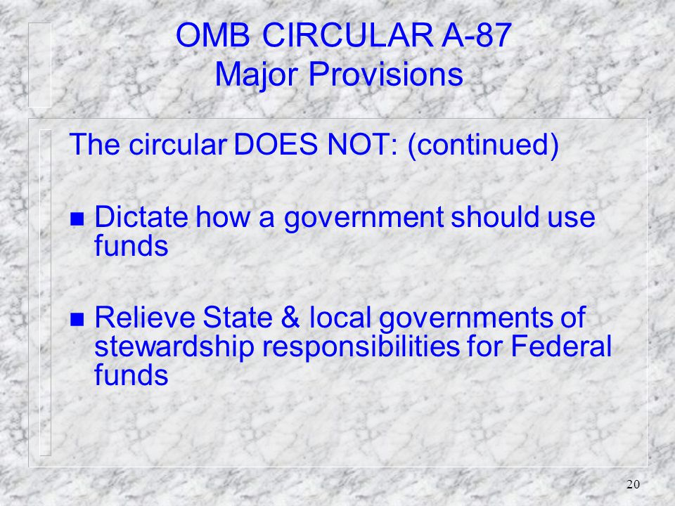 19 OMB CIRCULAR A-87 Major Provisions The circular DOES NOT: n Supersede limitation imposed by law n Dictate extent of Federal funds n Provide additional Federal funds for indirect costs