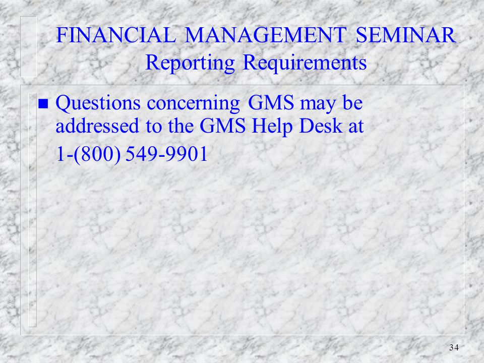 33 FINANCIAL MANAGEMENT SEMINAR Reporting Requirements n Progress Reports - Semi-Annual - due 30th of January and July n If Progress Reports are delinquent, future awards and fund drawdowns will not be processed.