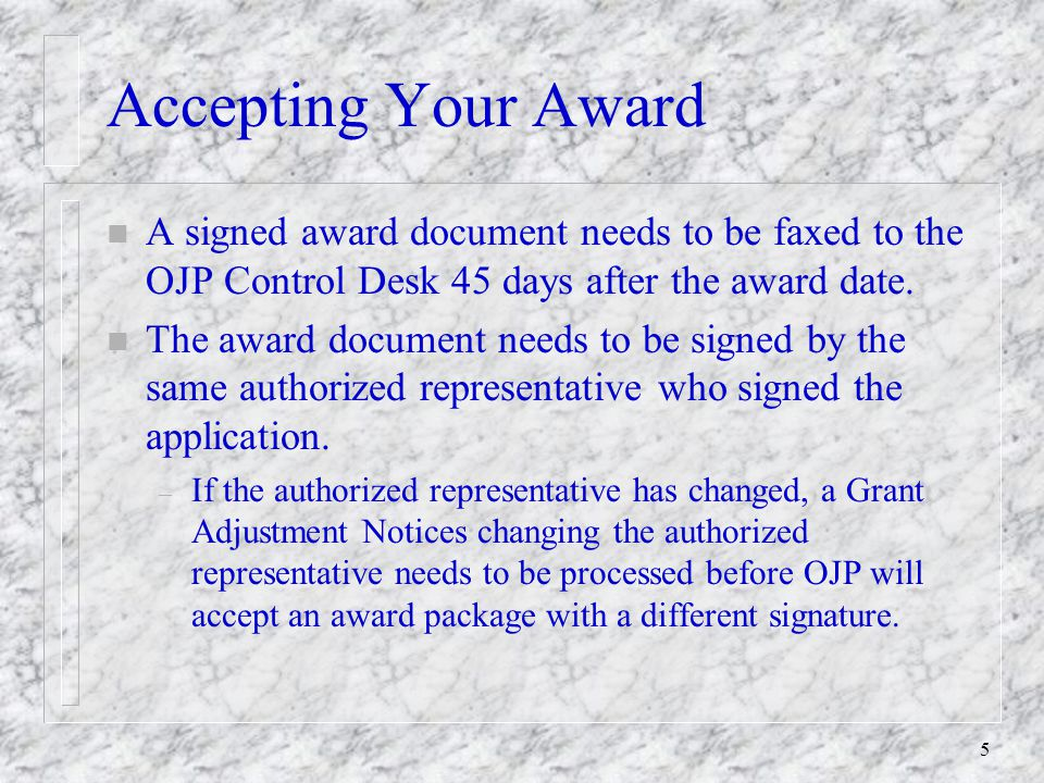 5 Accepting Your Award n A signed award document needs to be faxed to the OJP Control Desk 45 days after the award date.