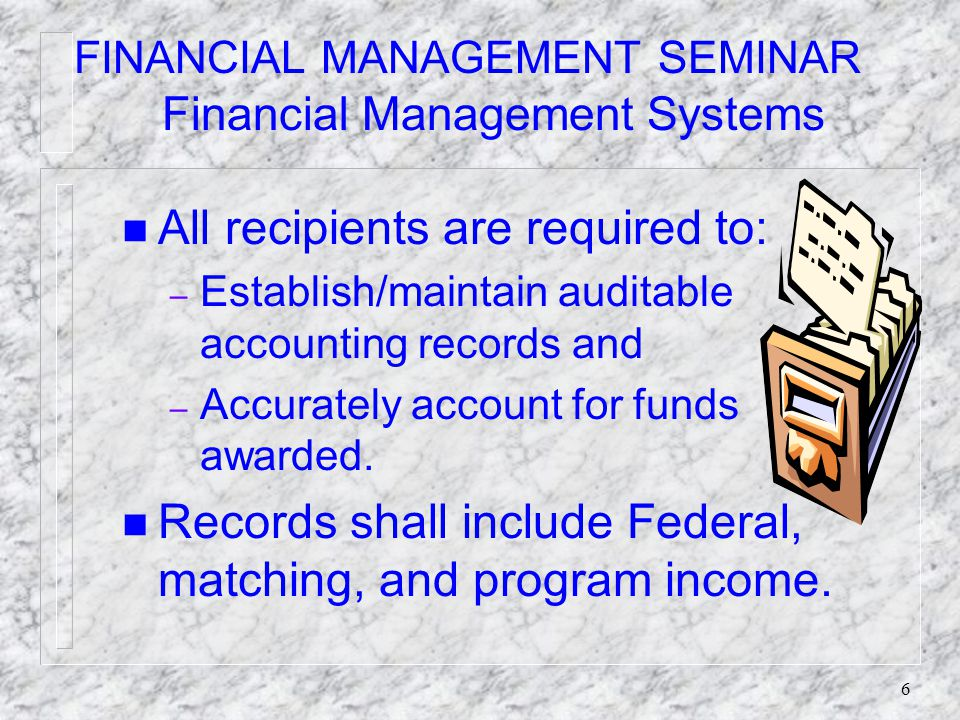 6 FINANCIAL MANAGEMENT SEMINAR Financial Management Systems n All recipients are required to: – Establish/maintain auditable accounting records and – Accurately account for funds awarded.