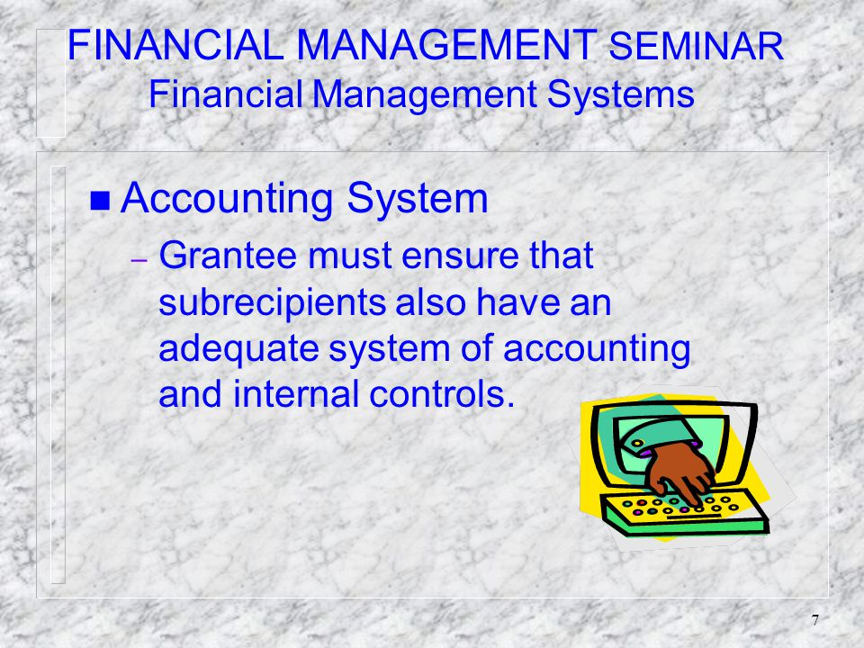 7 FINANCIAL MANAGEMENT SEMINAR Financial Management Systems n Accounting System – Grantee must ensure that subrecipients also have an adequate system of accounting and internal controls.