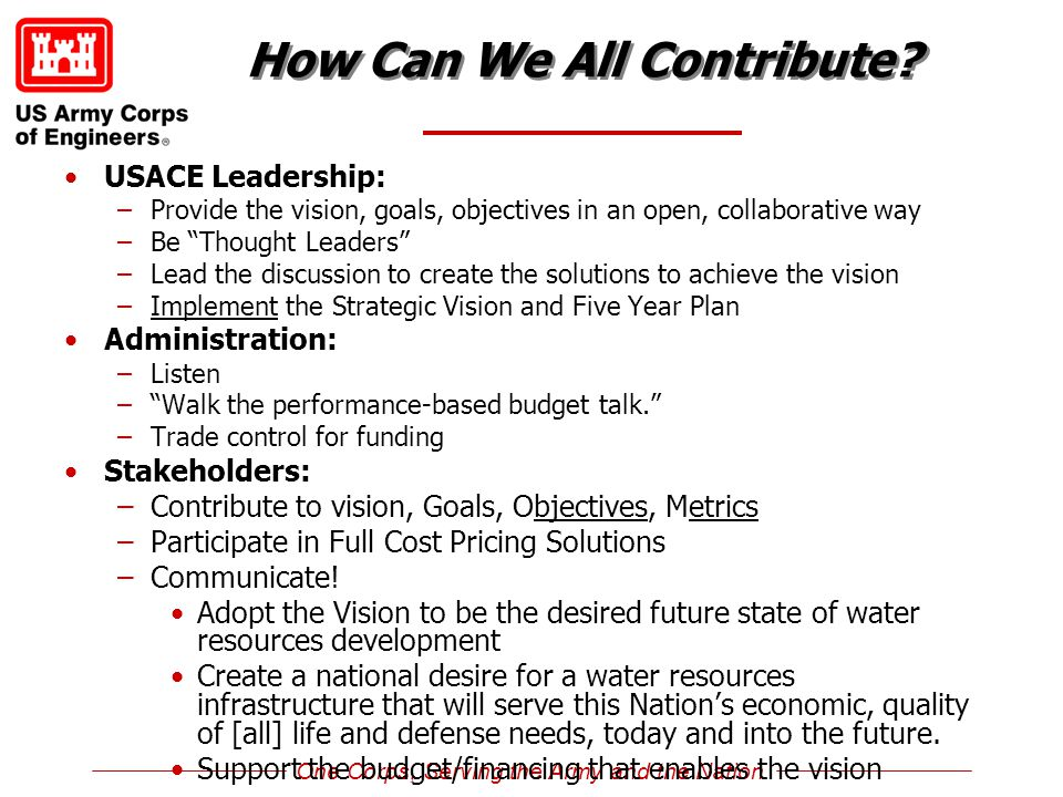 One Corps, Serving the Army and the Nation How Can We All Contribute? USACE Leadership: –Provide the vision, goals, objectives in an open, collaborati