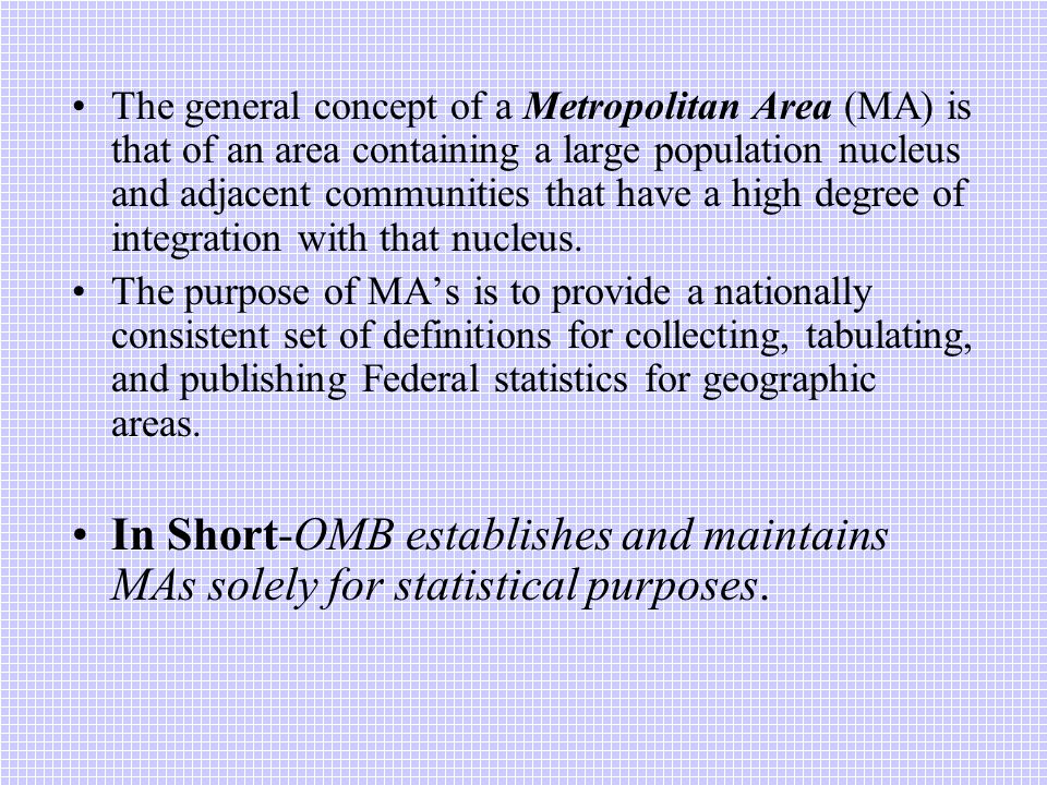 The general concept of a Metropolitan Area (MA) is that of an area containing a large population nucleus and adjacent communities that have a high degree of integration with that nucleus.