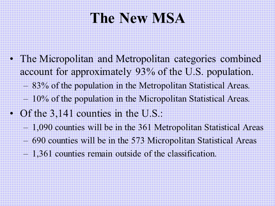 The New MSA The Micropolitan and Metropolitan categories combined account for approximately 93% of the U.S.