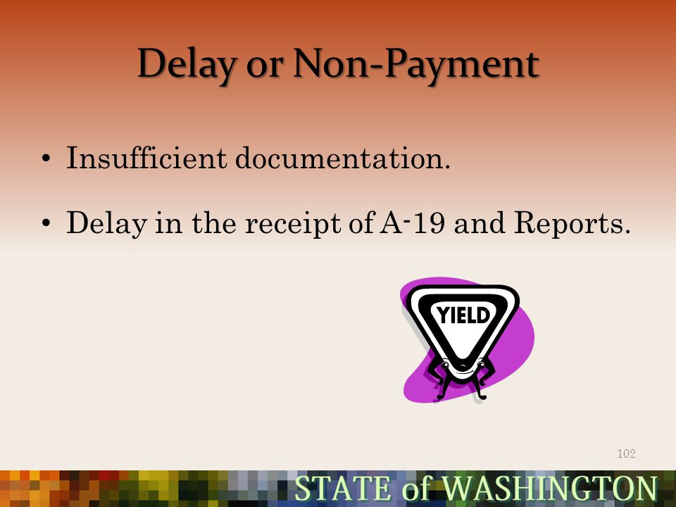 Delay or Non-Payment Insufficient documentation. Delay in the receipt of A-19 and Reports. 102