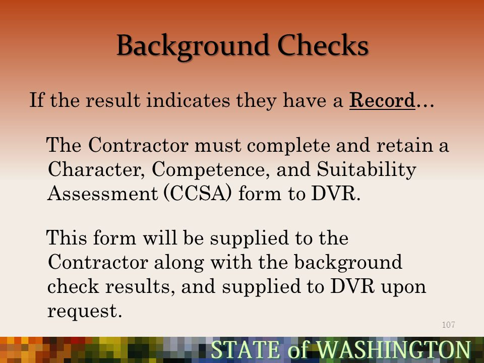 Background Checks If the result indicates they have a Record… The Contractor must complete and retain a Character, Competence, and Suitability Assessment (CCSA) form to DVR.