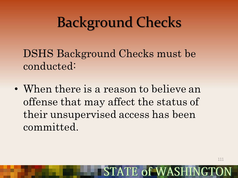 Background Checks DSHS Background Checks must be conducted: When there is a reason to believe an offense that may affect the status of their unsupervised access has been committed.