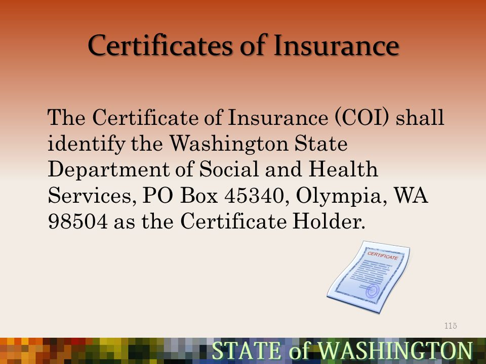 Certificates of Insurance The Certificate of Insurance (COI) shall identify the Washington State Department of Social and Health Services, PO Box 45340, Olympia, WA 98504 as the Certificate Holder.