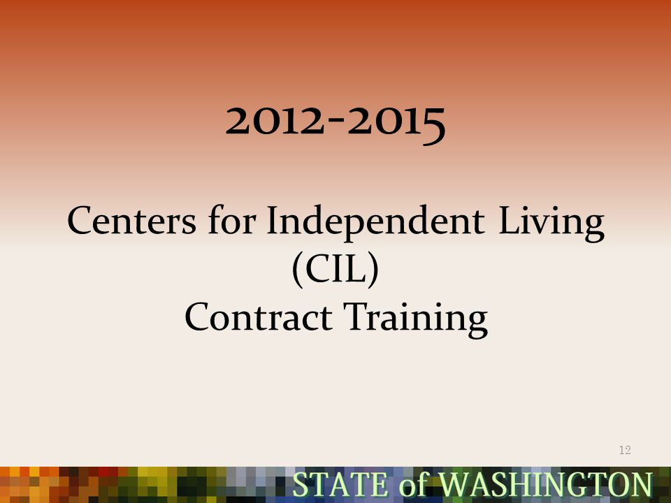 2012-2015 Centers for Independent Living (CIL) Contract Training 12