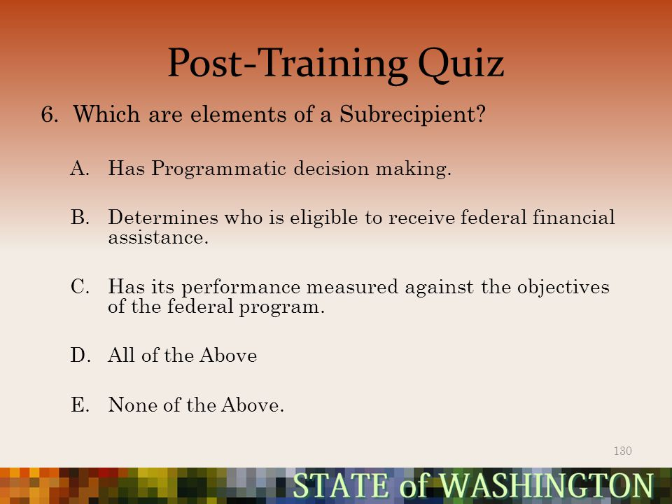 Post-Training Quiz 6. Which are elements of a Subrecipient.