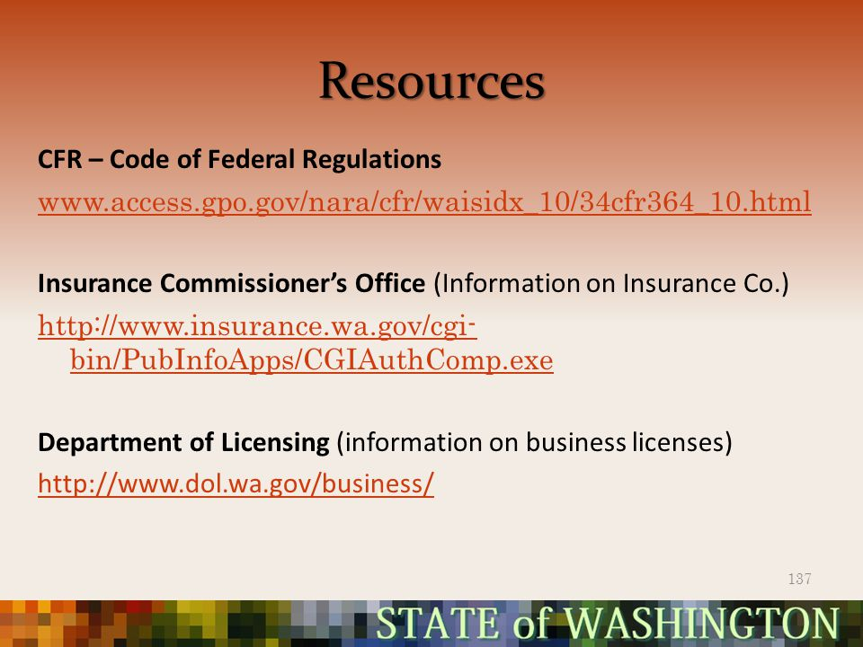 Resources CFR – Code of Federal Regulations www.access.gpo.gov/nara/cfr/waisidx_10/34cfr364_10.html Insurance Commissioner's Office (Information on Insurance Co.) http://www.insurance.wa.gov/cgi- bin/PubInfoApps/CGIAuthComp.exe Department of Licensing (information on business licenses) http://www.dol.wa.gov/business/ 137