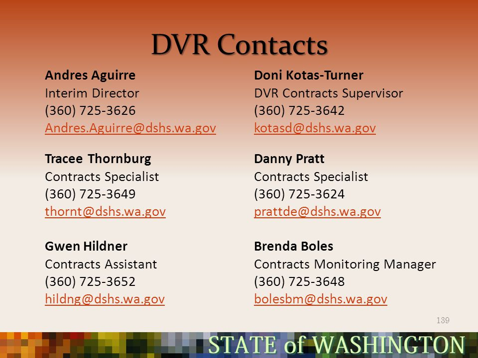DVR Contacts Andres Aguirre Interim Director (360) 725-3626 Andres.Aguirre@dshs.wa.gov Doni Kotas-Turner DVR Contracts Supervisor (360) 725-3642 kotasd@dshs.wa.gov Tracee Thornburg Contracts Specialist (360) 725-3649 thornt@dshs.wa.gov Gwen Hildner Contracts Assistant (360) 725-3652 hildng@dshs.wa.gov Danny Pratt Contracts Specialist (360) 725-3624 prattde@dshs.wa.gov Brenda Boles Contracts Monitoring Manager (360) 725-3648 bolesbm@dshs.wa.gov 139