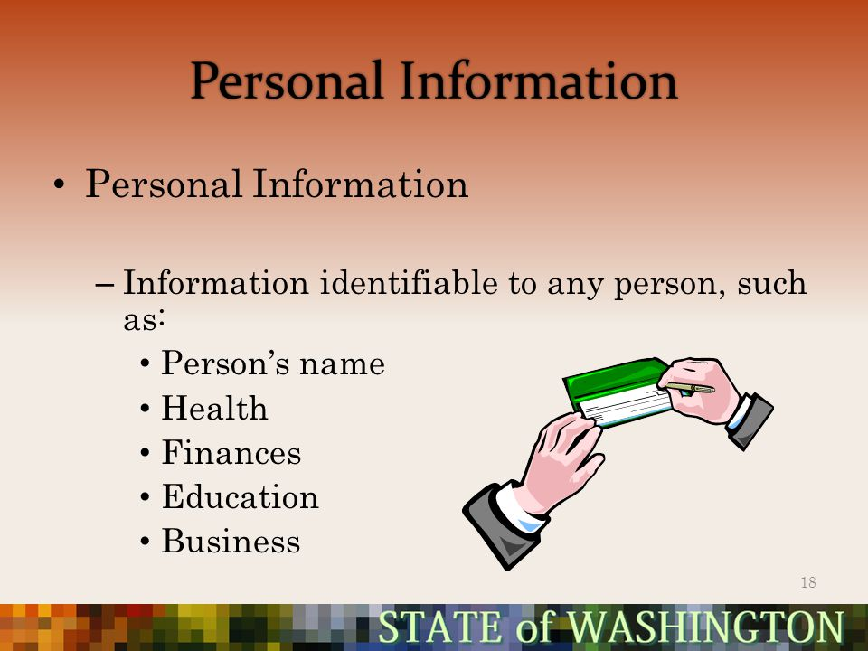 Personal Information – Information identifiable to any person, such as: Person's name Health Finances Education Business 18