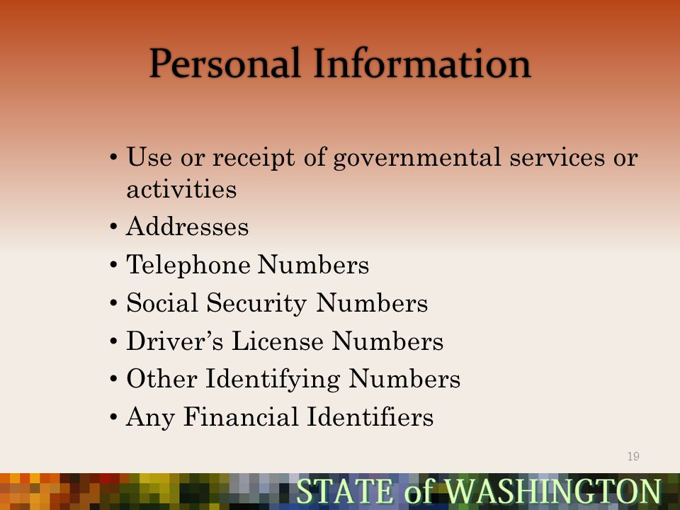 Personal Information Use or receipt of governmental services or activities Addresses Telephone Numbers Social Security Numbers Driver's License Numbers Other Identifying Numbers Any Financial Identifiers 19