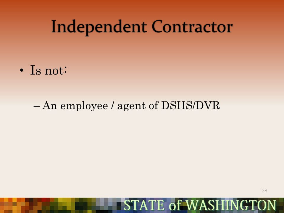 Independent Contractor Is not: – An employee / agent of DSHS/DVR 28