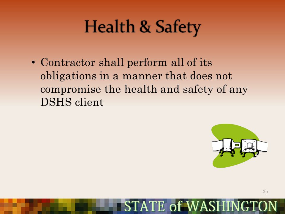 Health & Safety Contractor shall perform all of its obligations in a manner that does not compromise the health and safety of any DSHS client 35