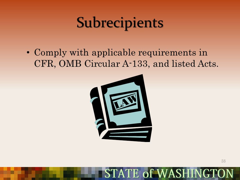 Subrecipients Comply with applicable requirements in CFR, OMB Circular A-133, and listed Acts. 38
