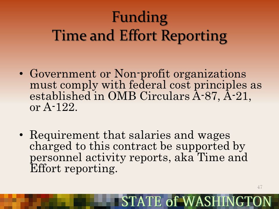 Funding Time and Effort Reporting Government or Non-profit organizations must comply with federal cost principles as established in OMB Circulars A-87, A-21, or A-122.